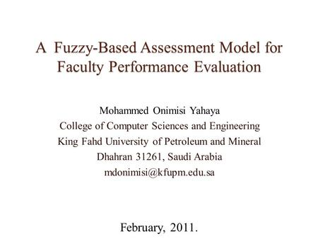 A Fuzzy-Based Assessment Model for Faculty Performance Evaluation Mohammed Onimisi Yahaya College of Computer Sciences and Engineering King Fahd University.