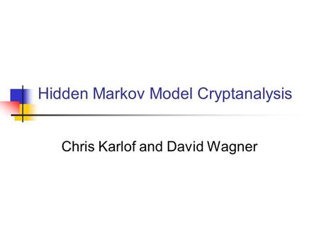 Hidden Markov Model Cryptanalysis Chris Karlof and David Wagner.