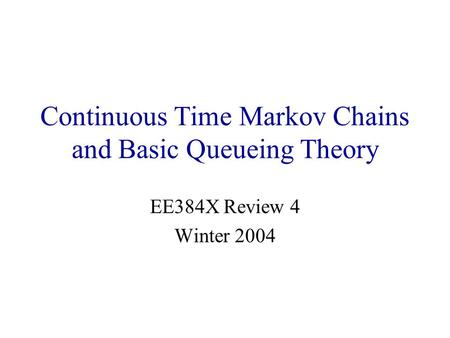 Continuous Time Markov Chains and Basic Queueing Theory EE384X Review 4 Winter 2004.