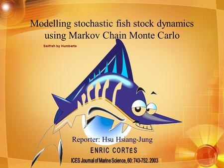 Reporter: Hsu Hsiang-Jung Modelling stochastic fish stock dynamics using Markov Chain Monte Carlo.