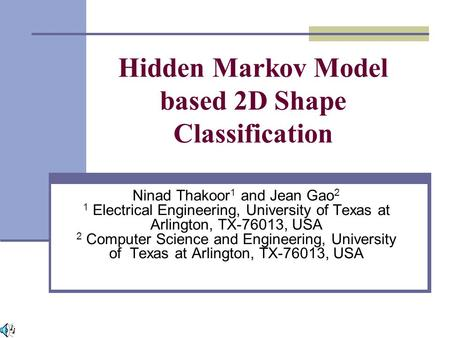 Hidden Markov Model based 2D Shape Classification Ninad Thakoor 1 and Jean Gao 2 1 Electrical Engineering, University of Texas at Arlington, TX-76013,