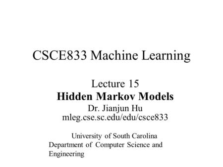 Lecture 15 Hidden Markov Models Dr. Jianjun Hu mleg.cse.sc.edu/edu/csce833 CSCE833 Machine Learning University of South Carolina Department of Computer.