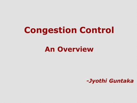 Congestion Control An Overview -Jyothi Guntaka. Congestion  What is congestion ?  The aggregate demand for network resources exceeds the available capacity.