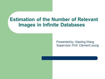 Estimation of the Number of Relevant Images in Infinite Databases Presented by: Xiaoling Wang Supervisor: Prof. Clement Leung.
