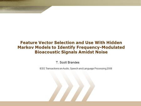 Feature Vector Selection and Use With Hidden Markov Models to Identify Frequency-Modulated Bioacoustic Signals Amidst Noise T. Scott Brandes IEEE Transactions.