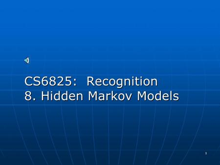 1 CS6825: Recognition 8. Hidden Markov Models 2 Hidden Markov Model (HMM) HMMs allow you to estimate probabilities of unobserved events HMMs allow you.