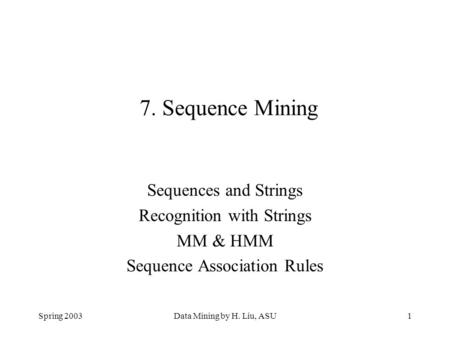 Spring 2003Data Mining by H. Liu, ASU1 7. Sequence Mining Sequences and Strings Recognition with Strings MM & HMM Sequence Association Rules.