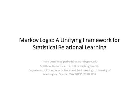 Markov Logic: A Unifying Framework for Statistical Relational Learning Pedro Domingos Matthew Richardson