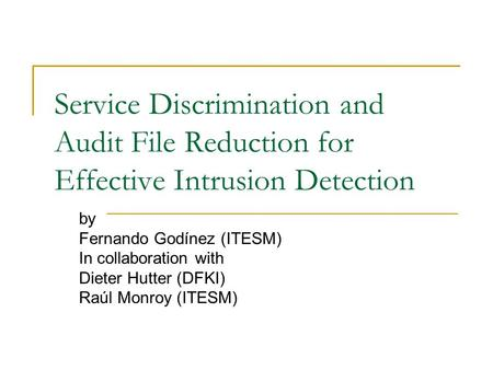 Service Discrimination and Audit File Reduction for Effective Intrusion Detection by Fernando Godínez (ITESM) In collaboration with Dieter Hutter (DFKI)