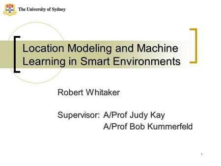 1 Location Modeling and Machine Learning in Smart Environments Robert Whitaker Supervisor: A/Prof Judy Kay A/Prof Bob Kummerfeld A/Prof Bob Kummerfeld.