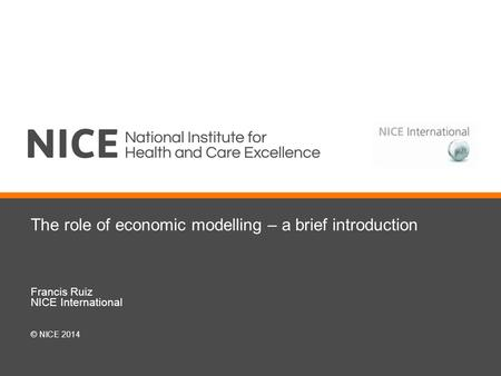 The role of economic modelling – a brief introduction Francis Ruiz NICE International © NICE 2014.