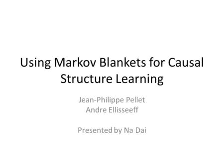 Using Markov Blankets for Causal Structure Learning Jean-Philippe Pellet Andre Ellisseeff Presented by Na Dai.