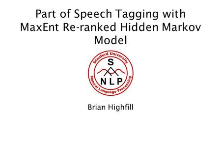 Part of Speech Tagging with MaxEnt Re-ranked Hidden Markov Model Brian Highfill.