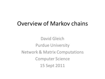 Overview of Markov chains David Gleich Purdue University Network & Matrix Computations Computer Science 15 Sept 2011.