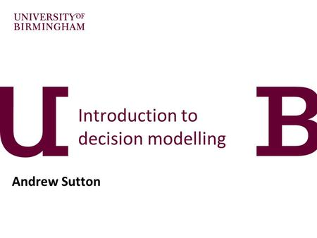 Introduction to decision modelling Andrew Sutton.
