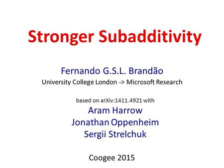 Stronger Subadditivity Fernando G.S.L. Brandão University College London -> Microsoft Research Coogee 2015 based on arXiv:1411.4921 with Aram Harrow Jonathan.