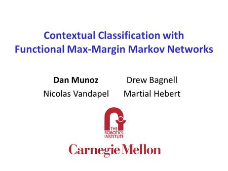 Contextual Classification with Functional Max-Margin Markov Networks Dan MunozDrew Bagnell Nicolas VandapelMartial Hebert.