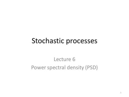 Stochastic processes Lecture 6 Power spectral density (PSD) 1.