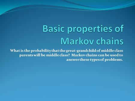 What is the probability that the great-grandchild of middle class parents will be middle class? Markov chains can be used to answer these types of problems.