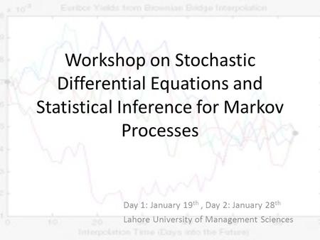 Workshop on Stochastic Differential Equations and Statistical Inference for Markov Processes Day 1: January 19 th, Day 2: January 28 th Lahore University.