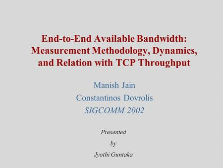 End-to-End Available Bandwidth: Measurement Methodology, Dynamics, and Relation with TCP Throughput Manish Jain Constantinos Dovrolis SIGCOMM 2002 Presented.