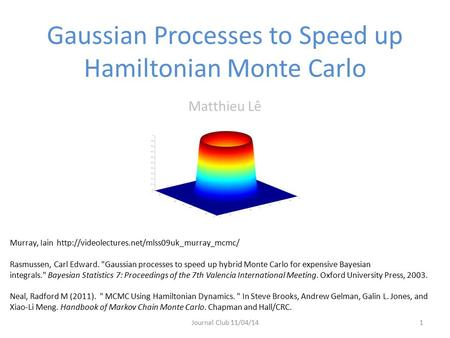 Gaussian Processes to Speed up Hamiltonian Monte Carlo Matthieu Lê Journal Club 11/04/141 Neal, Radford M (2011).  MCMC Using Hamiltonian Dynamics.