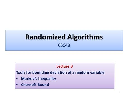 Randomized Algorithms Randomized Algorithms CS648 Lecture 8 Tools for bounding deviation of a random variable Markov's Inequality Chernoff Bound Lecture.