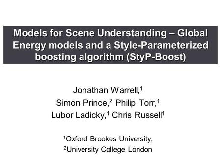 Models for Scene Understanding – Global Energy models and a Style-Parameterized boosting algorithm (StyP-Boost) Jonathan Warrell, 1 Simon Prince, 2 Philip.