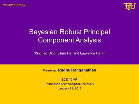 Bayesian Robust Principal Component Analysis Presenter: Raghu Ranganathan ECE / CMR Tennessee Technological University January 21, 2011 Reading Group (Xinghao.