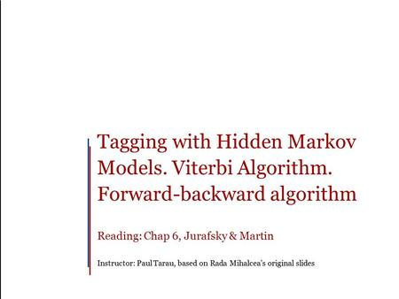 Tagging with Hidden Markov Models. Viterbi Algorithm. Forward-backward algorithm Reading: Chap 6, Jurafsky & Martin Instructor: Paul Tarau, based on Rada.
