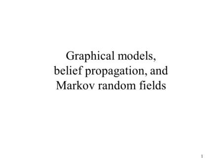 Graphical models, belief propagation, and Markov random fields 1.