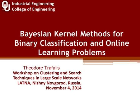 Industrial Engineering College of Engineering Bayesian Kernel Methods for Binary Classification and Online Learning Problems Theodore Trafalis Workshop.