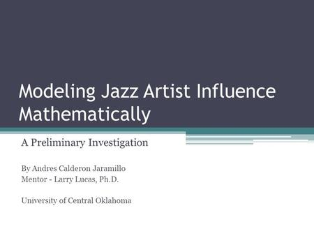 Modeling Jazz Artist Influence Mathematically A Preliminary Investigation By Andres Calderon Jaramillo Mentor - Larry Lucas, Ph.D. University of Central.
