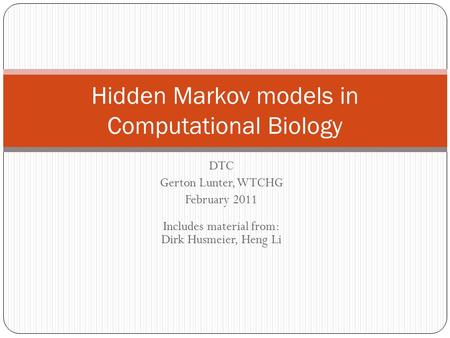 DTC Gerton Lunter, WTCHG February 2011 Includes material from: Dirk Husmeier, Heng Li Hidden Markov models in Computational Biology.