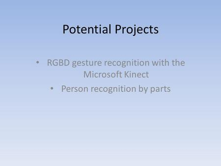 Potential Projects RGBD gesture recognition with the Microsoft Kinect Person recognition by parts.