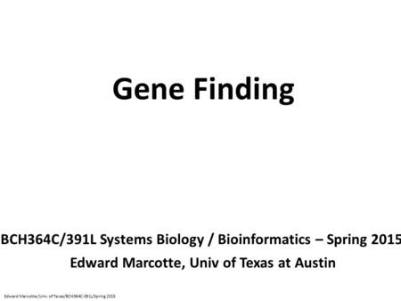 Gene Finding BCH364C/391L Systems Biology / Bioinformatics – Spring 2015 Edward Marcotte, Univ of Texas at Austin Edward Marcotte/Univ. of Texas/BCH364C-391L/Spring.
