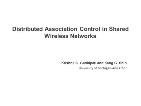 Distributed Association Control in Shared Wireless Networks Krishna C. Garikipati and Kang G. Shin University of Michigan-Ann Arbor.