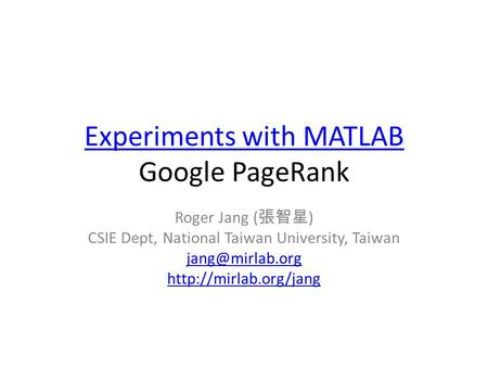 Experiments with MATLAB Experiments with MATLAB Google PageRank Roger Jang ( 張智星 ) CSIE Dept, National Taiwan University, Taiwan
