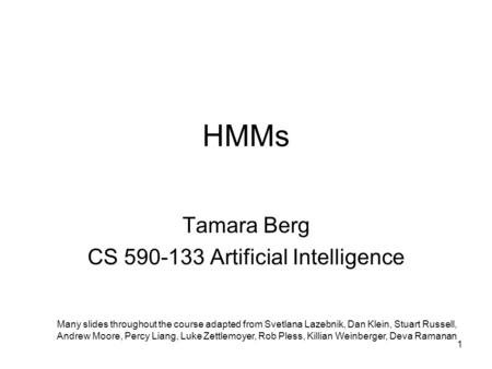 HMMs Tamara Berg CS 590-133 Artificial Intelligence Many slides throughout the course adapted from Svetlana Lazebnik, Dan Klein, Stuart Russell, Andrew.