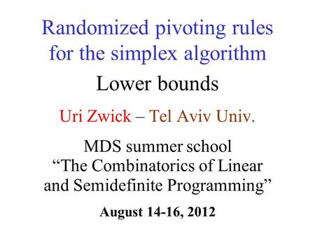Uri Zwick – Tel Aviv Univ. Randomized pivoting rules for the simplex algorithm Lower bounds TexPoint fonts used in EMF. Read the TexPoint manual before.