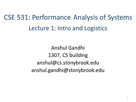 CSE 531: Performance Analysis of Systems Lecture 1: Intro and Logistics Anshul Gandhi 1307, CS building