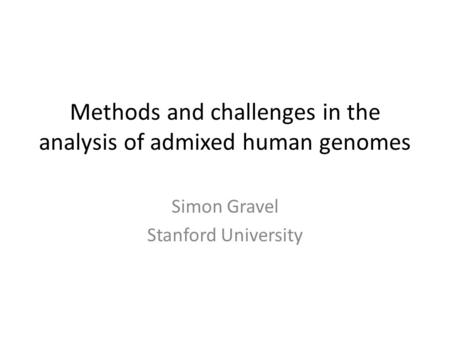 Methods and challenges in the analysis of admixed human genomes Simon Gravel Stanford University.