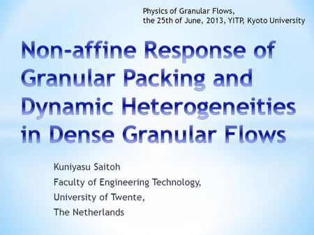Kuniyasu Saitoh Faculty of Engineering Technology, University of Twente, The Netherlands Physics of Granular Flows, the 25th of June, 2013, YITP, Kyoto.