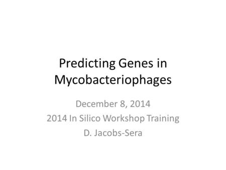 Predicting Genes in Mycobacteriophages December 8, 2014 2014 In Silico Workshop Training D. Jacobs-Sera.