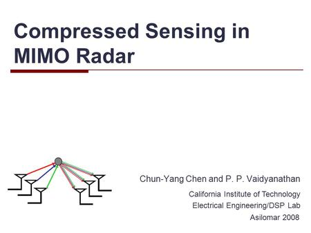 Compressed Sensing in MIMO Radar Chun-Yang Chen and P. P. Vaidyanathan California Institute of Technology Electrical Engineering/DSP Lab Asilomar 2008.