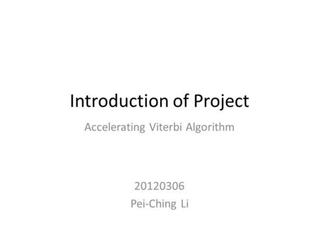 Introduction of Project Accelerating Viterbi Algorithm 20120306 Pei-Ching Li.