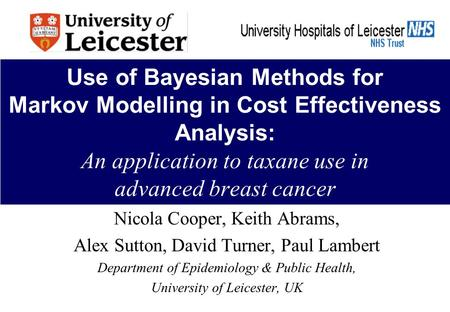 Use of Bayesian Methods for Markov Modelling in Cost Effectiveness Analysis: An application to taxane use in advanced breast cancer Nicola Cooper, Keith.