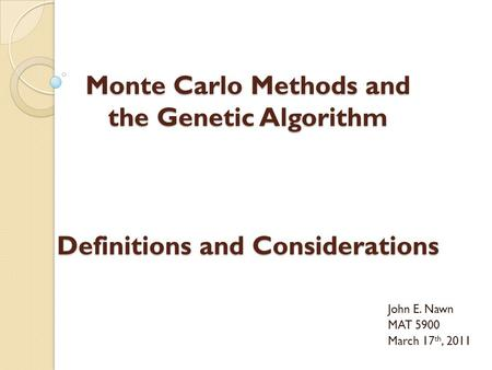 Monte Carlo Methods and the Genetic Algorithm Definitions and Considerations John E. Nawn MAT 5900 March 17 th, 2011.