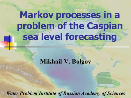 Markov processes in a problem of the Caspian sea level forecasting Mikhail V. Bolgov Water Problem Institute of Russian Academy of Sciences.