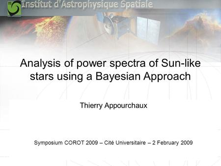 Symposium CoRoT 2009 – Cité Universitaire – 2 February 2009 Analysis of power spectra of Sun-like stars using a Bayesian Approach Thierry Appourchaux Symposium.